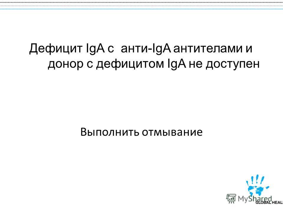Дефицит IgA с анти-IgA антителами и донор с дефицитом IgA не доступен Выполнить отмывание