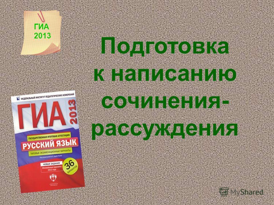 Подготовка к написанию сочинения- рассуждения ГИА 2013