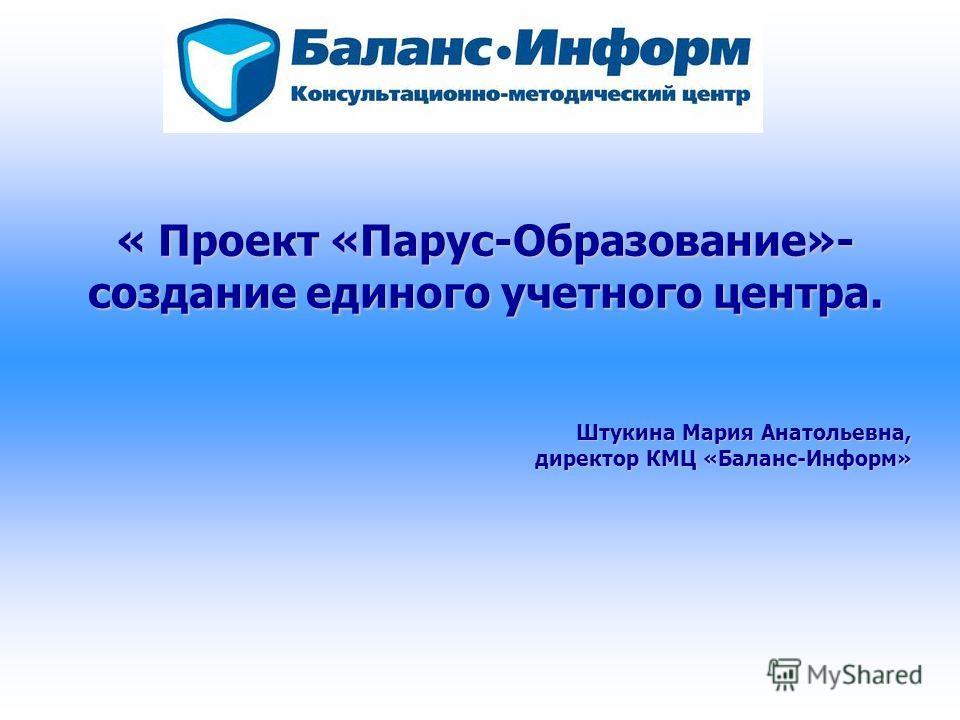 « Проект «Парус-Образование»- создание единого учетного центра. Штукина Мария Анатольевна, директор КМЦ «Баланс-Информ»