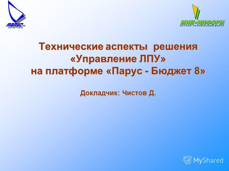 Технические аспекты решения «Управление ЛПУ» на платформе «Парус - Бюджет 8» Докладчик: Чистов Д.