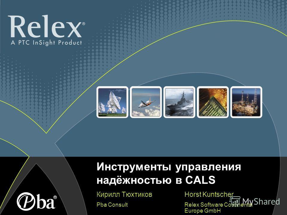 Инструменты управления надёжностью в CALS Кирилл Тюхтиков Pba Consult ® Horst Kuntscher Relex Software Continental Europe GmbH