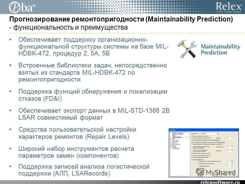 ® relexsoftware.ru Прогнозирование ремонтопригодности (Maintainability Prediction) - функциональность и преимущества Обеспечивает поддержку организационно- функциональной структуры системы на базе MIL- HDBK-472, процедур 2, 5A, 5B Встроенные библиоте
