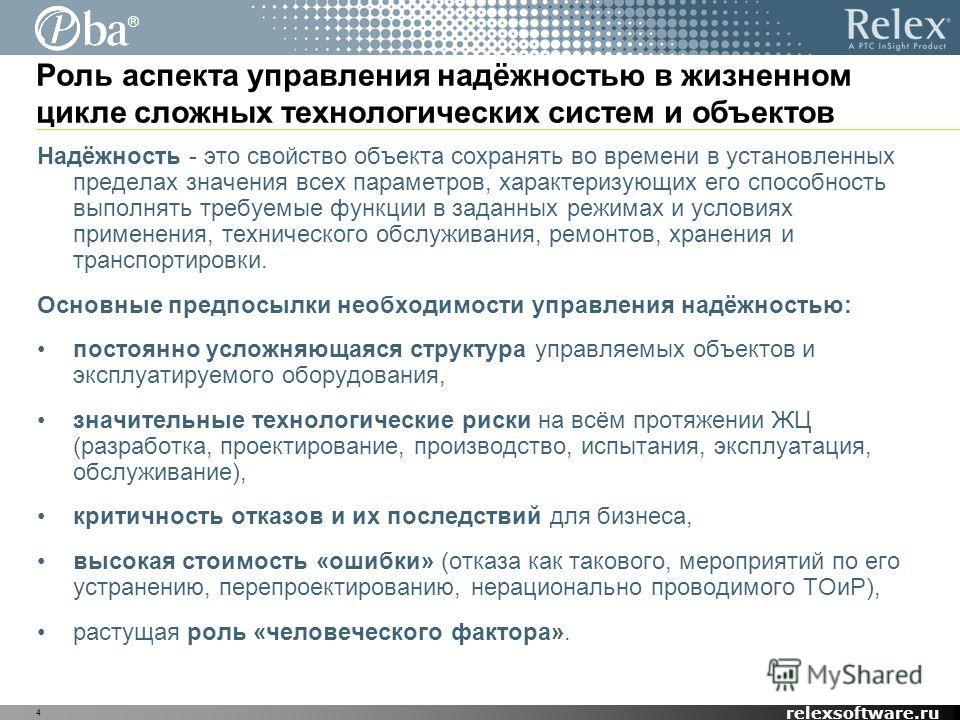 ® relexsoftware.ru 4 Роль аспекта управления надёжностью в жизненном цикле сложных технологических систем и объектов Надёжность - это свойство объекта сохранять во времени в установленных пределах значения всех параметров, характеризующих его способн