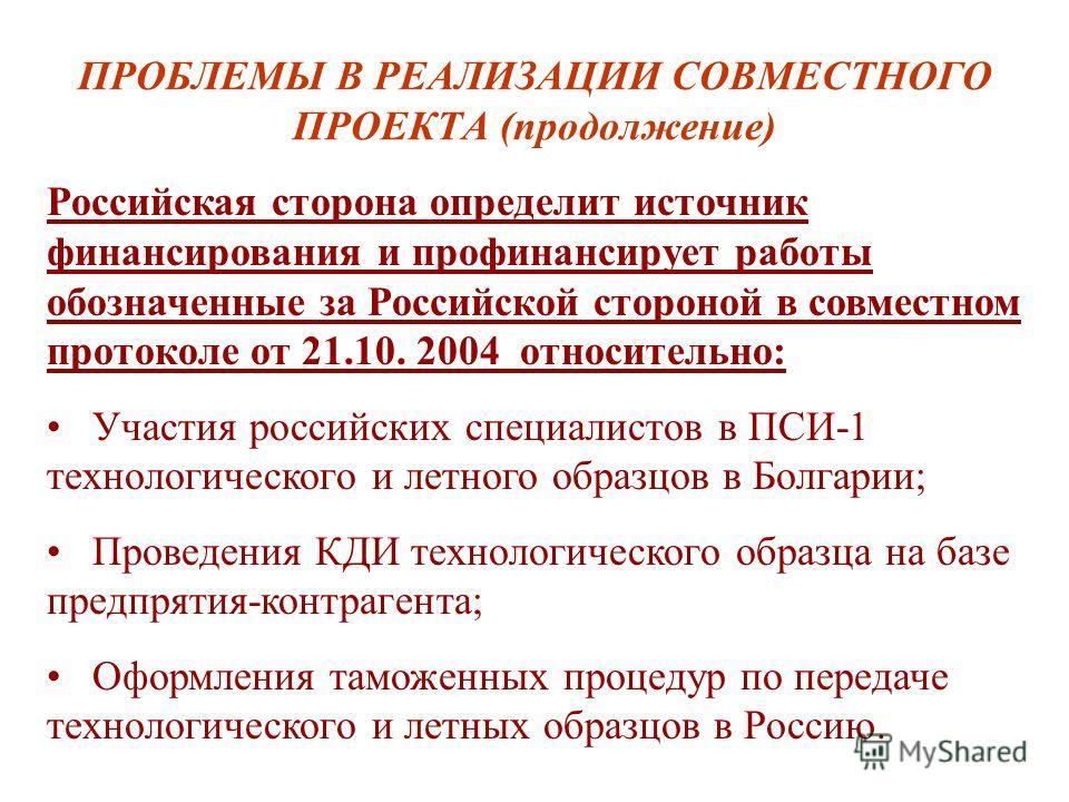 ПРОБЛЕМЫ В РЕАЛИЗАЦИИ СОВМЕСТНОГО ПРОЕКТА (продолжение) Российская сторона определит источник финансирования и профинансирует работы обозначенные за Российской стороной в совместном протоколе от 21.10. 2004 относительно: Участия российских специалист