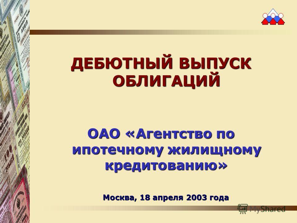 ДЕБЮТНЫЙ ВЫПУСК ОБЛИГАЦИЙ ОАО «Агентство по ипотечному жилищному кредитованию» Москва, 18 апреля 2003 года
