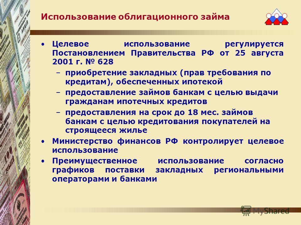 Использование облигационного займа Целевое использование регулируется Постановлением Правительства РФ от 25 августа 2001 г. 628 –приобретение закладных (прав требования по кредитам), обеспеченных ипотекой –предоставление займов банкам с целью выдачи