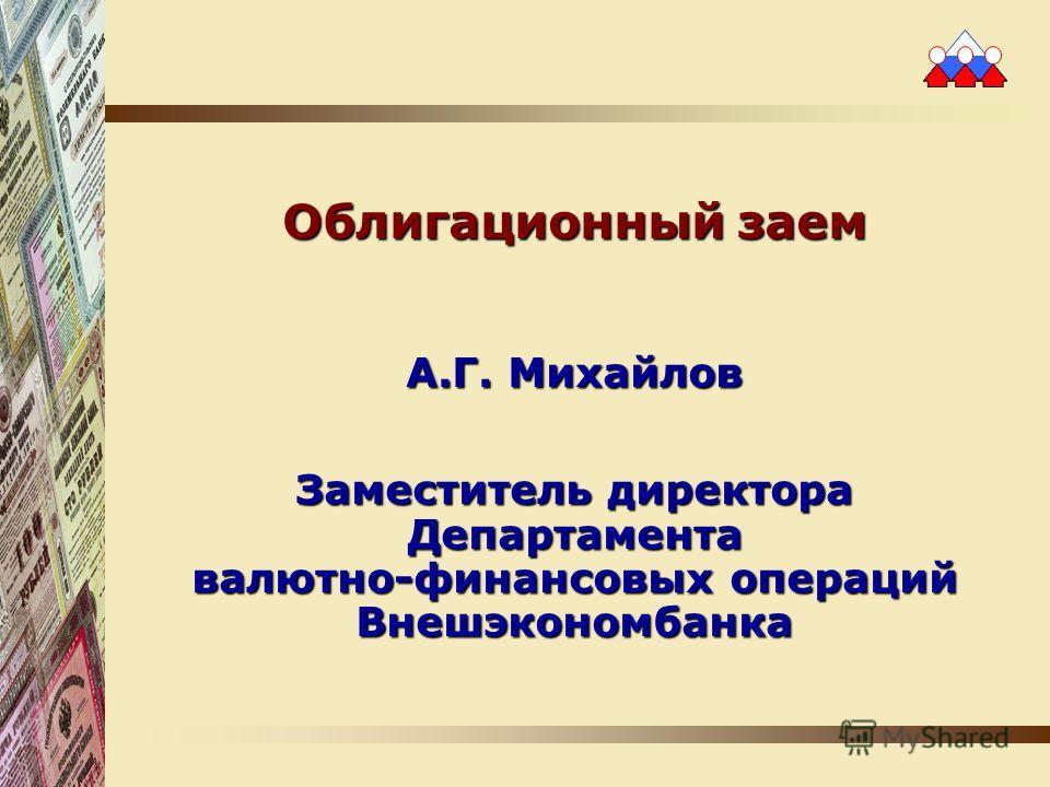 Облигационный заем А.Г. Михайлов Заместитель директора Департамента валютно-финансовых операций Внешэкономбанка