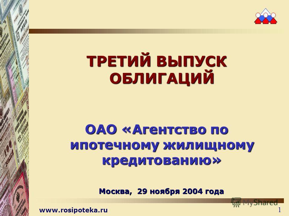 www.rosipoteka.ru 1 ТРЕТИЙ ВЫПУСК ОБЛИГАЦИЙ ОАО «Агентство по ипотечному жилищному кредитованию» Москва, 29 ноября 2004 года