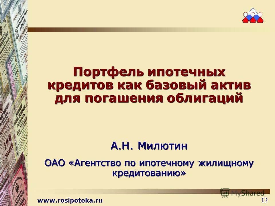 www.rosipoteka.ru 13 Портфель ипотечных кредитов как базовый актив для погашения облигаций А.Н. Милютин ОАО «Агентство по ипотечному жилищному кредитованию»