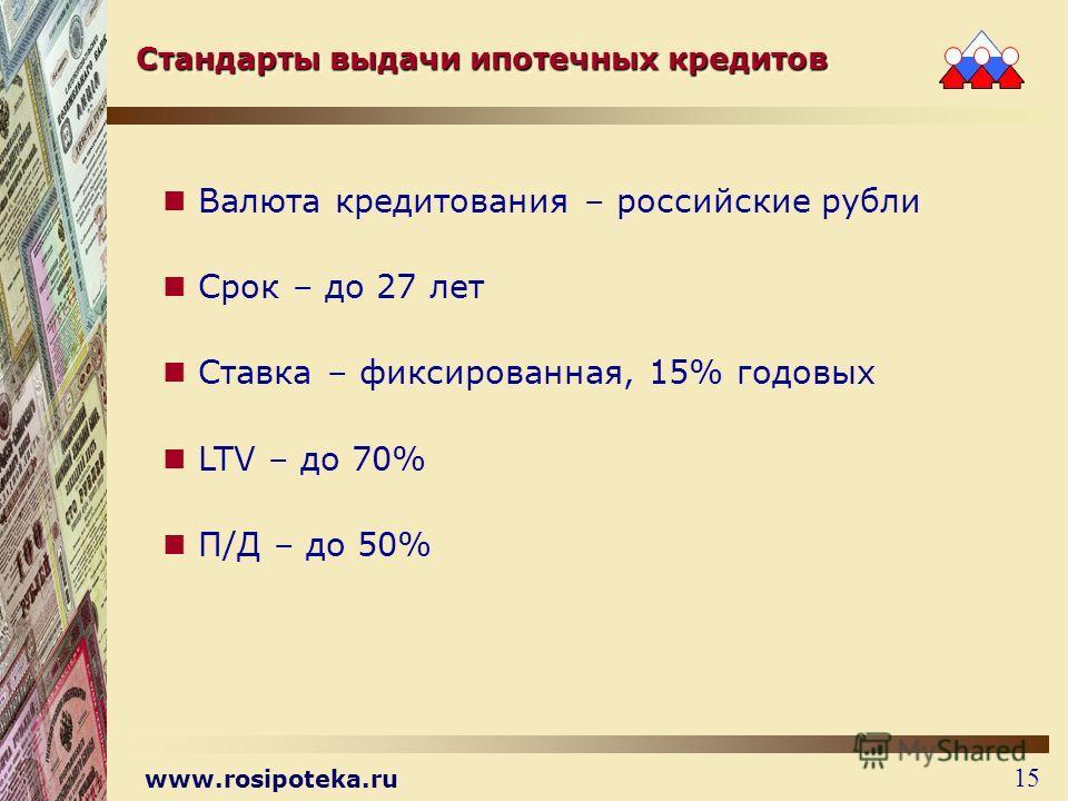 www.rosipoteka.ru 15 Стандарты выдачи ипотечных кредитов Валюта кредитования – российские рубли Срок – до 27 лет Ставка – фиксированная, 15% годовых LTV – до 70% П/Д – до 50%