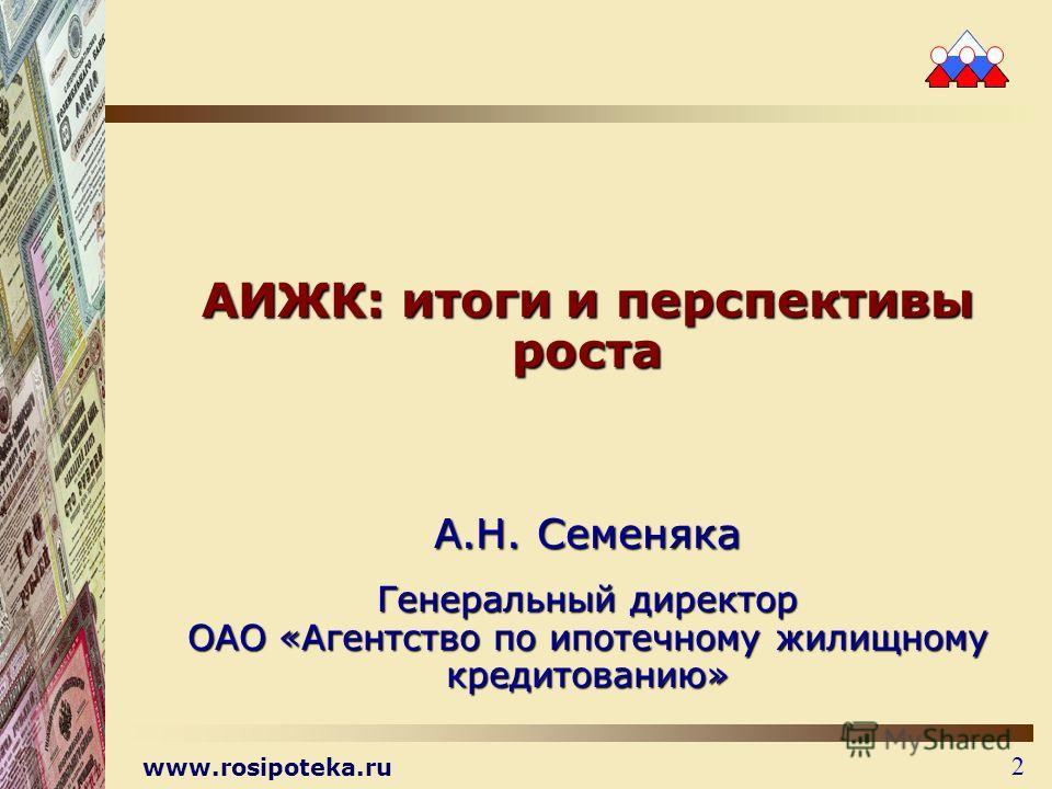 www.rosipoteka.ru 2 АИЖК: итоги и перспективы роста А.Н. Семеняка Генеральный директор ОАО «Агентство по ипотечному жилищному кредитованию»