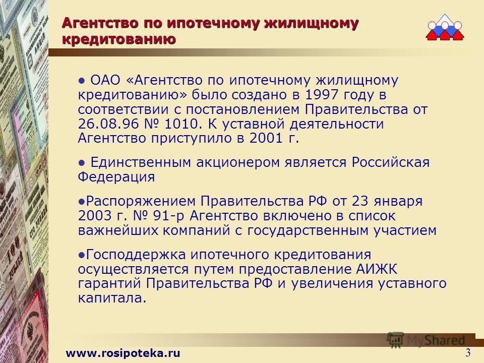 www.rosipoteka.ru 3 Агентство по ипотечному жилищному кредитованию ОАО «Агентство по ипотечному жилищному кредитованию» было создано в 1997 году в соответствии с постановлением Правительства от 26.08.96 1010. К уставной деятельности Агентство приступ