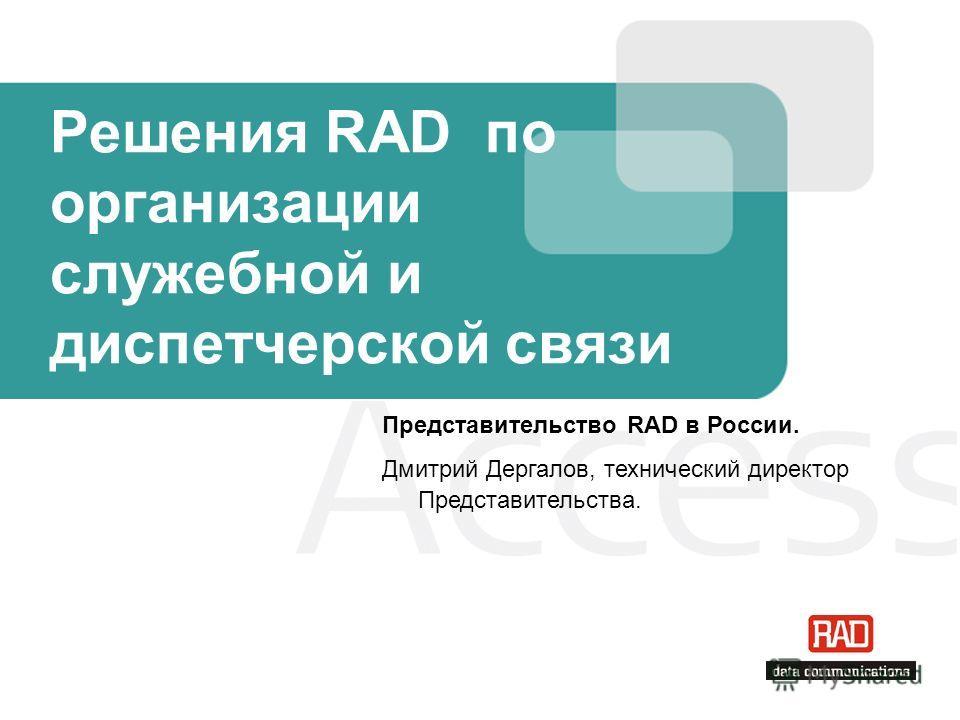 Решения RAD по организации служебной и диспетчерской связи Представительство RAD в России. Дмитрий Дергалов, технический директор Представительства.