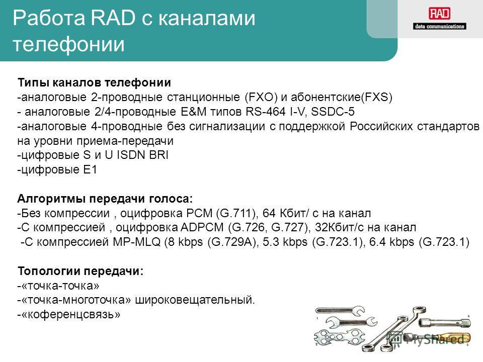 Работа RAD с каналами телефонии Типы каналов телефонии -аналоговые 2-проводные станционные (FXO) и абонентские(FXS) - аналоговые 2/4-проводные E&M типов RS-464 I-V, SSDC-5 -аналоговые 4-проводные без сигнализации с поддержкой Российских стандартов на