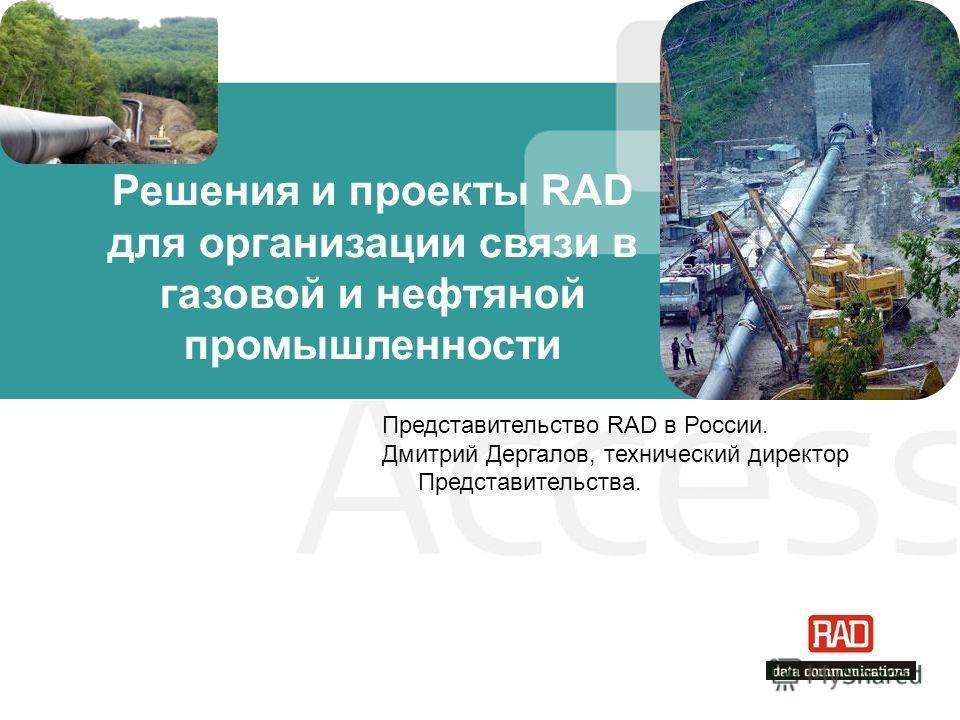 Решения и проекты RAD для организации связи в газовой и нефтяной промышленности Представительство RAD в России. Дмитрий Дергалов, технический директор Представительства.