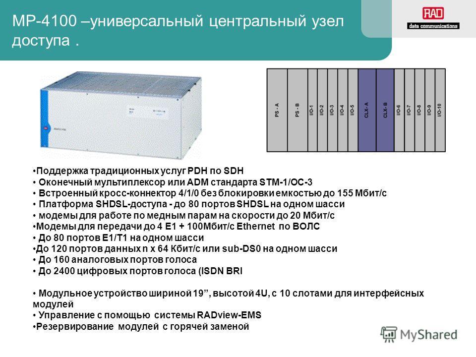MP-4100 –универсальный центральный узел доступа. Поддержка традиционных услуг PDH по SDH Оконечный мультиплексор или ADM стандарта STM-1/OC-3 Встроенный кросс-коннектор 4/1/0 без блокировки емкостью до 155 Мбит/с Платформа SHDSL-доступа - до 80 порто