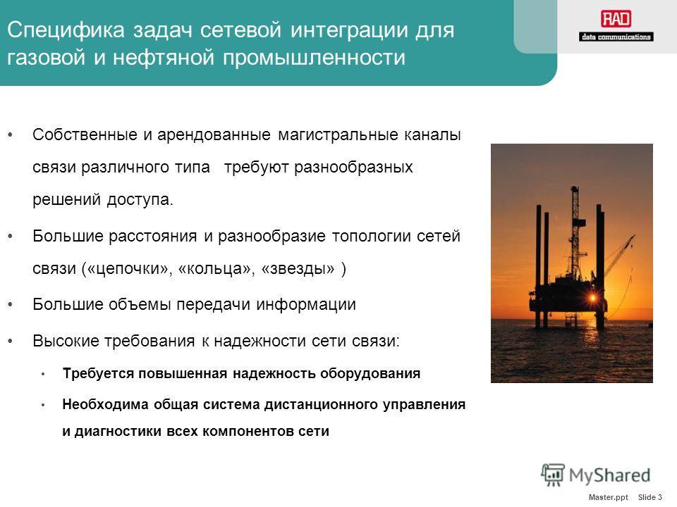 Master.ppt Slide 3 Специфика задач сетевой интеграции для газовой и нефтяной промышленности Собственные и арендованные магистральные каналы связи различного типа требуют разнообразных решений доступа. Большие расстояния и разнообразие топологии сетей