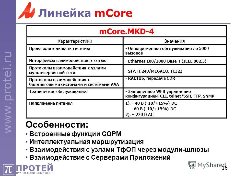 ПРОТЕЙ НАУЧНО-ТЕХНИЧЕСКИЙ ЦЕНТР π www.protei.ru 16 Линейка mCore mCore.MKD-4 ХарактеристикиЗначения Производительность системы- Одновременное обслуживание до 5000 вызовов Интерфейсы взаимодействия с сетью - Ethernet 100/1000 Base-T (IEEE 802.3) Прото