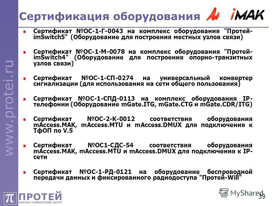 ПРОТЕЙ НАУЧНО-ТЕХНИЧЕСКИЙ ЦЕНТР π www.protei.ru 39 Сертификация оборудования Сертификат ОС-1-Г-0043 на комплекс оборудования