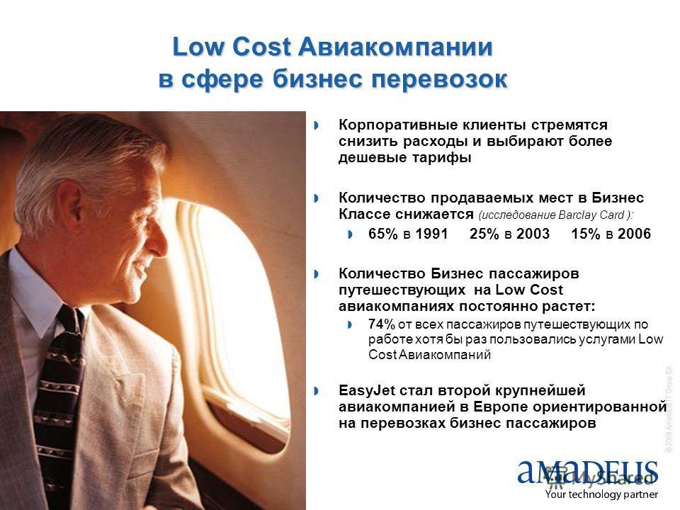 © 2008 Amadeus IT Group SA 4 Low Cost Авиакомпании в сфере бизнес перевозок Корпоративные клиенты стремятся снизить расходы и выбирают более дешевые тарифы Количество продаваемых мест в Бизнес Классе снижается (исследование Barclay Card ): 65% в 1991