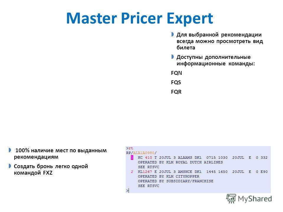 Master Pricer Expert Для выбранной рекомендации всегда можно просмотреть вид билета Доступны дополнительные информационные команды: FQN FQS FQR 100% наличие мест по выданным рекомендациям Создать бронь легко одной командой FXZ