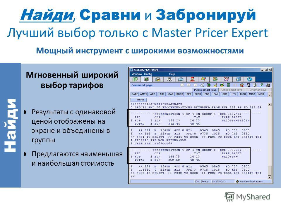 Найди, Сравни и Забронируй Лучший выбор только с Master Pricer Expert Мощный инструмент с широкими возможностями Найди Результаты c одинаковой ценой отображены на экране и объединены в группы Предлагаются наименьшая и наибольшая стоимость Мгновенный