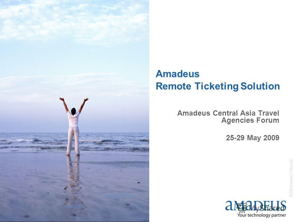 © 2006 Amadeus IT Group SA Amadeus Remote Ticketing Solution Amadeus Central Asia Travel Agencies Forum 25-29 May 2009