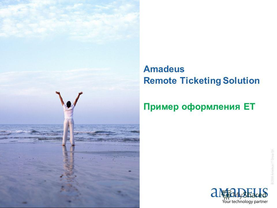 © 2006 Amadeus IT Group SA Amadeus Remote Ticketing Solution Пример оформления ЕТ