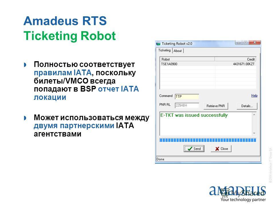 © 2006 Amadeus IT Group SA Amadeus RTS Ticketing Robot Полностью соответствует правилам IATA, поскольку билеты/VMCO всегда попадают в BSP отчет IATA локации Может использоваться между двумя партнерскими IATA агентствами
