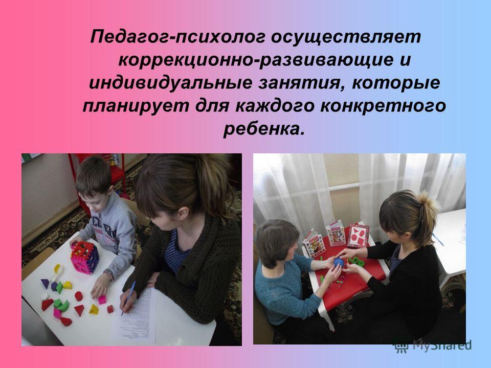 Педагог-психолог осуществляет коррекционно-развивающие и индивидуальные занятия, которые планирует для каждого конкретного ребенка.