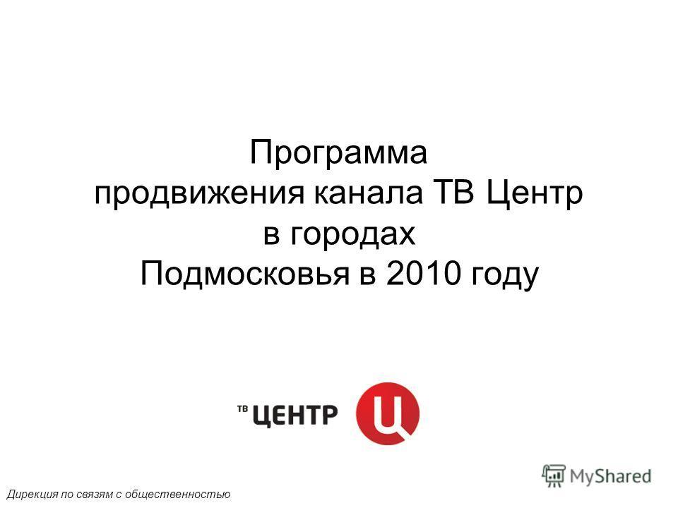 Программа продвижения канала ТВ Центр в городах Подмосковья в 2010 году Дирекция по связям с общественностью