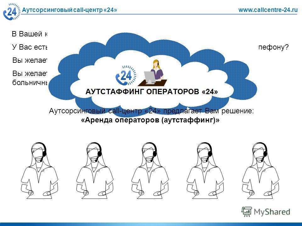 Аутсорсинговый call-центр «24»www.callcentre-24.ru В Вашей компании есть собственный корпоративный call-центр? У Вас есть служба телемаркетинга, продающая товары и услуги по телефону? Вы желаете, чтобы Ваши службы эффективно работали? Вы желаете сниз