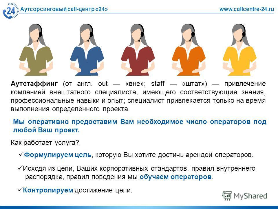 Аутсорсинговый call-центр «24»www.callcentre-24.ru Формулируем цель, которую Вы хотите достичь арендой операторов. Аутстаффинг (от англ. out «вне»; staff «штат») привлечение компанией внештатного специалиста, имеющего соответствующие знания, професси