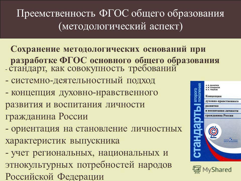 Преемственность ФГОС общего образования (методологический аспект) - стандарт, как совокупность требований - системно-деятельностный подход - концепция духовно-нравственного развития и воспитания личности гражданина России - ориентация на становление