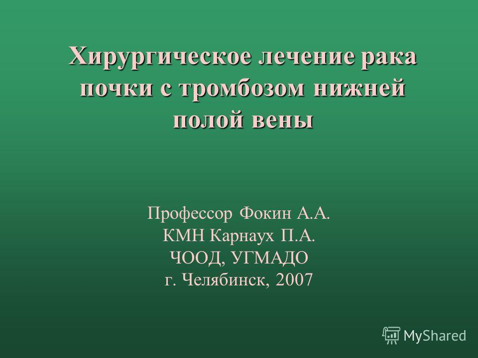 Хирургическое лечение рака почки с тромбозом нижней полой вены Профессор Фокин А.А. КМН Карнаух П.А. ЧООД, УГМАДО г. Челябинск, 2007