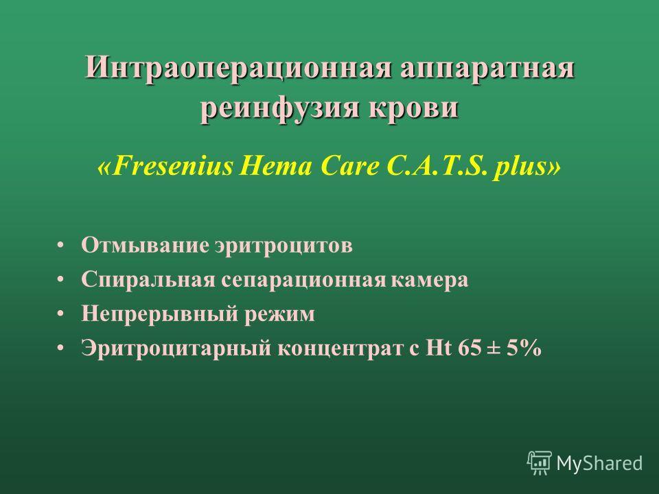 Интраоперационная аппаратная реинфузия крови «Fresenius Hema Care C.A.T.S. plus» Отмывание эритроцитов Спиральная сепарационная камера Непрерывный режим Эритроцитарный концентрат с Ht 65 ± 5%