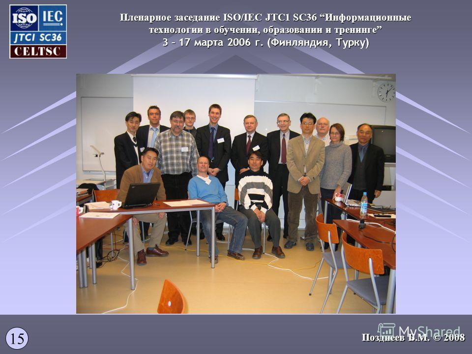 Пленарное заседание ISO/IEC JTC1 SC36 Информационные технологии в обучении, образовании и тренинге 3 – 17 марта 2006 г. (Финляндия, Турку) 15 Позднеев Б.М. © 2008