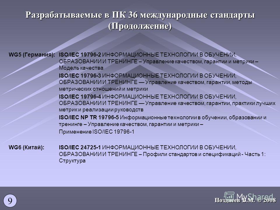 Разрабатываемые в ПК 36 международные стандарты (Продолжение) WG5 (Германия):ISO/IEC 19796-2 ИНФОРМАЦИОННЫЕ ТЕХНОЛОГИИ В ОБУЧЕНИИ, ОБРАЗОВАНИИ И ТРЕНИНГЕ – Управление качеством, гарантии и метрики – Модель качества ISO/IEC 19796-3 ИНФОРМАЦИОННЫЕ ТЕХН
