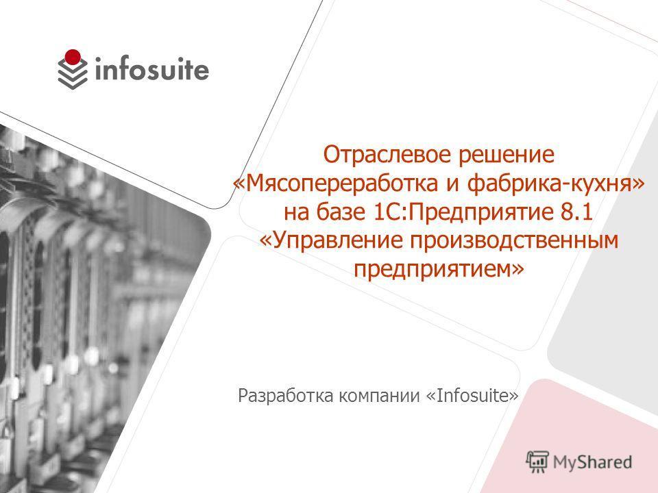 Отраслевое решение «Мясопереработка и фабрика-кухня» на базе 1С:Предприятие 8.1 «Управление производственным предприятием» Разработка компании «Infosuite»