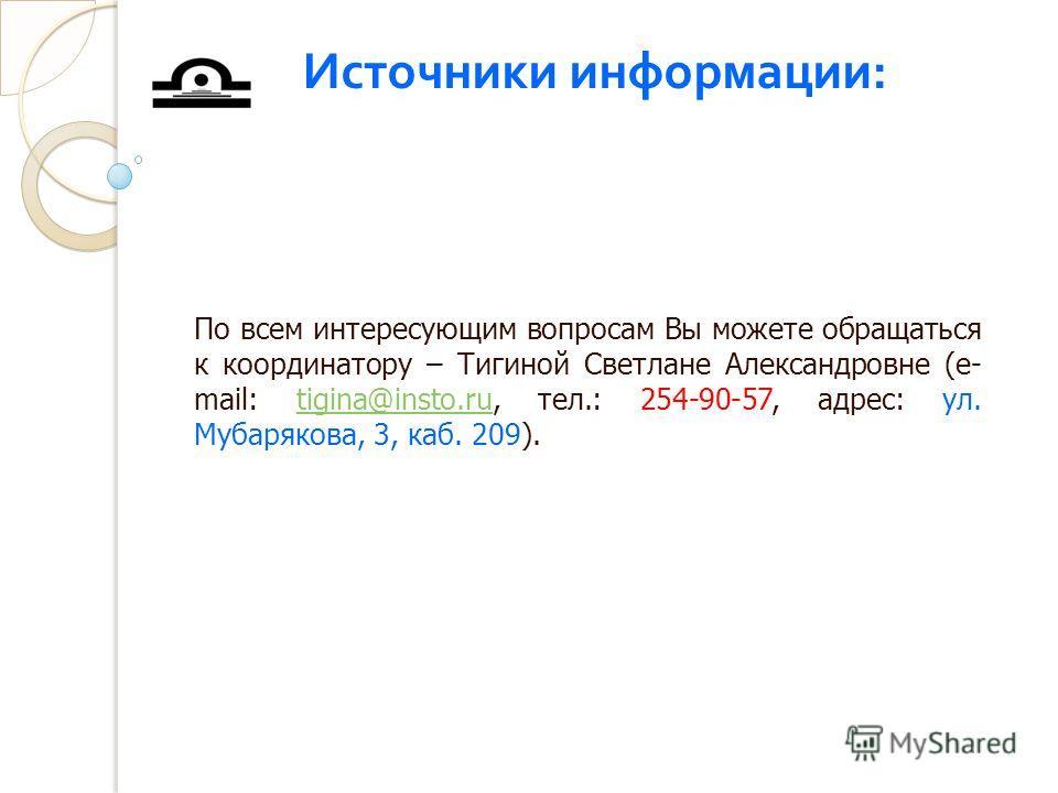 По всем интересующим вопросам Вы можете обращаться к координатору – Тигиной Светлане Александровне (e- mail: tigina@insto.ru, тел.: 254-90-57, адрес: ул. Мубарякова, 3, каб. 209).tigina@insto.ru Источники информации :