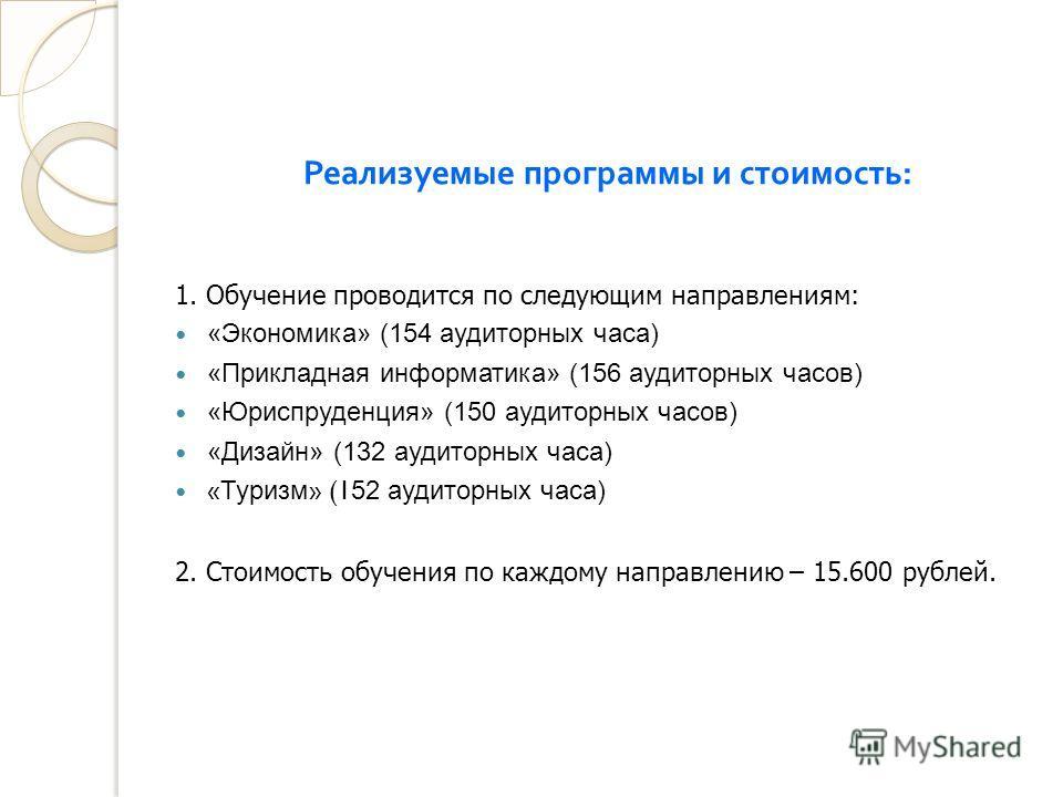 Реализуемые программы и стоимость : 1. Обучение проводится по следующим направлениям: «Экономика» (154 аудиторных часа) «Прикладная информатика» (156 аудиторных часов) «Юриспруденция» (150 аудиторных часов) «Дизайн» (132 аудиторных часа) « Туризм » (