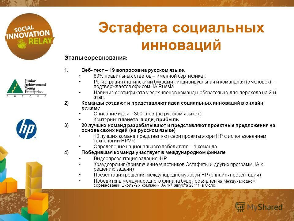 Эстафета социальных инноваций Этапы соревнования : 1.Веб- тест – 19 вопросов на русском языке. 80% правильных ответов – именной сертификат. Регистрация (латинскими буквами): индивидуальная и командная (5 человек) – подтверждается офисом JA Russia Нал