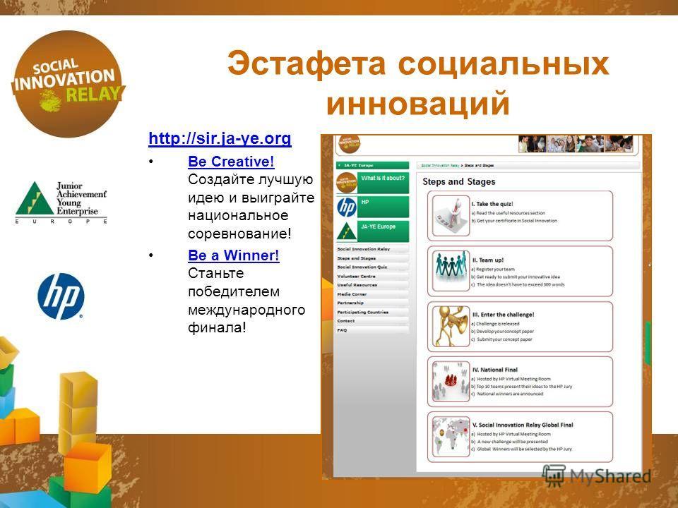 Эстафета социальных инноваций http://sir.ja-ye.org Be Сreative! Создайте лучшую идею и выиграйте национальное соревнование!Be Сreative! Be a Winner! Станьте победителем международного финала!Be a Winner!
