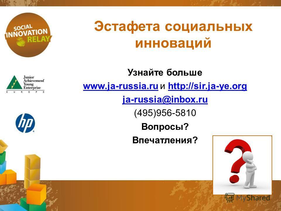 Эстафета социальных инноваций Узнайте больше www.ja-russia.ruwww.ja-russia.ru и http://sir.ja-ye.orghttp://sir.ja-ye.org ja-russia@inbox.ru (495)956-5810 Вопросы? Впечатления?