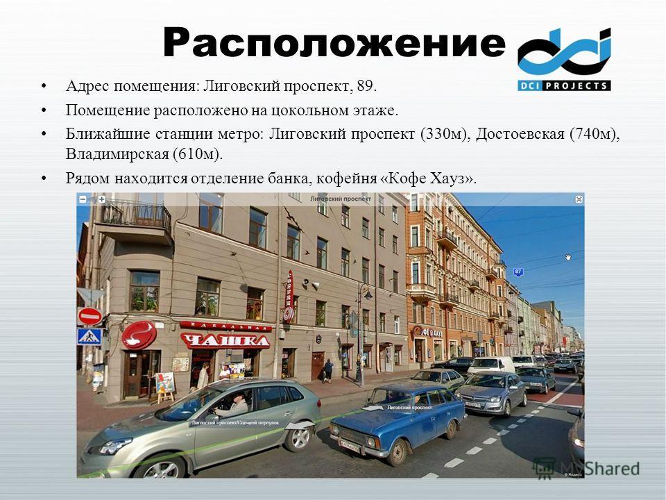 Расположение Адрес помещения: Лиговский проспект, 89. Помещение расположено на цокольном этаже. Ближайшие станции метро: Лиговский проспект (330м), Достоевская (740м), Владимирская (610м). Рядом находится отделение банка, кофейня «Кофе Хауз».