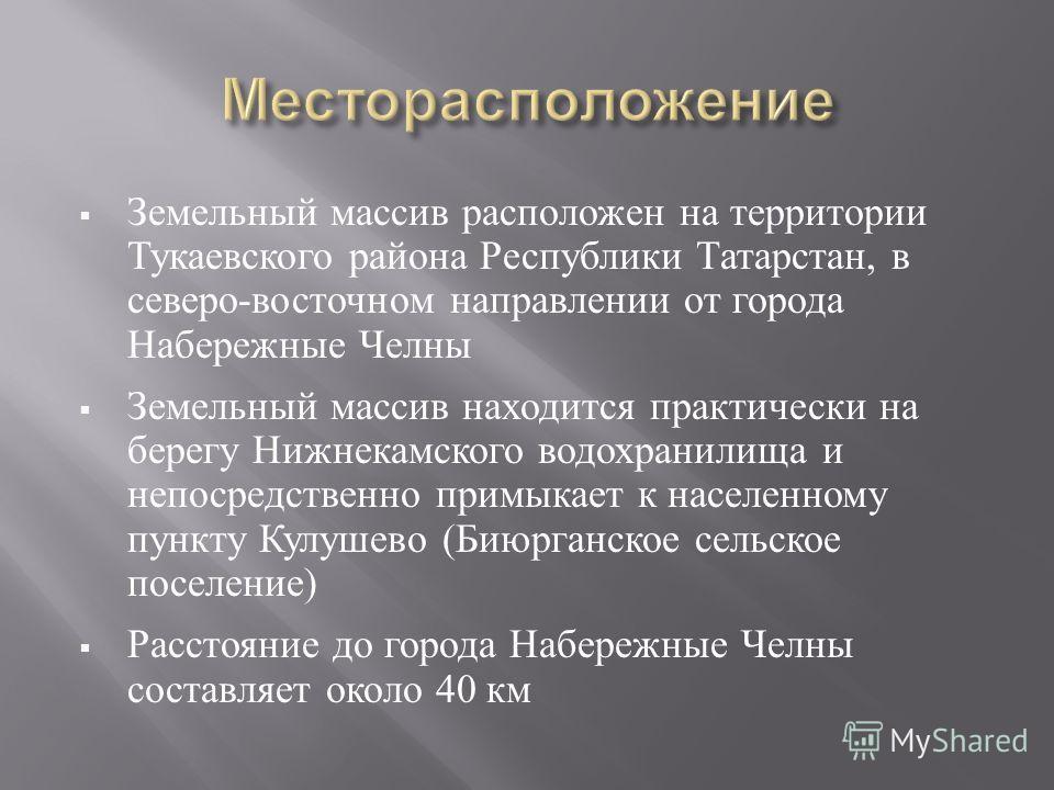 Земельный массив расположен на территории Тукаевского района Республики Татарстан, в северо - восточном направлении от города Набережные Челны Земельный массив находится практически на берегу Нижнекамского водохранилища и непосредственно примыкает к