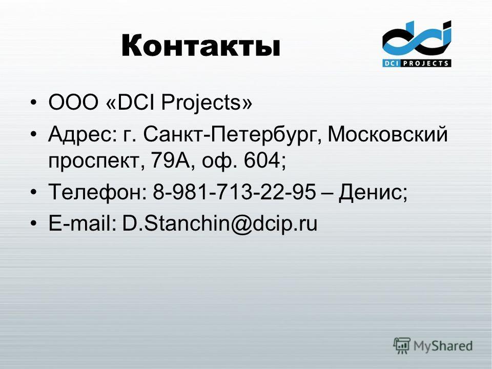 Контакты ООО «DCI Projects» Адрес: г. Санкт-Петербург, Московский проспект, 79А, оф. 604; Телефон: 8-981-713-22-95 – Денис; E-mail: D.Stanchin@dcip.ru