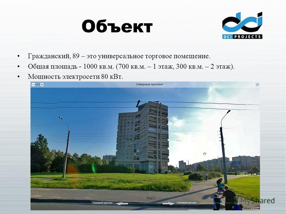 Объект Гражданский, 89 – это универсальное торговое помещение. Общая площадь - 1000 кв.м. (700 кв.м. – 1 этаж, 300 кв.м. – 2 этаж). Мощность электросети 80 кВт.