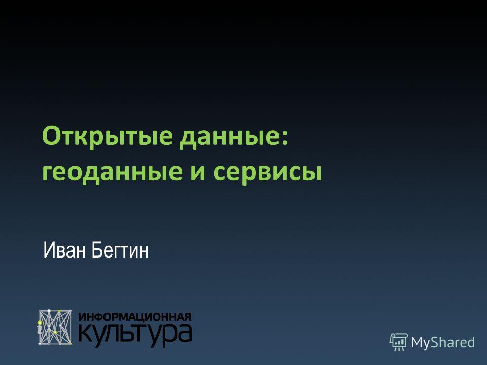 Открытые данные: геоданные и сервисы Иван Бегтин