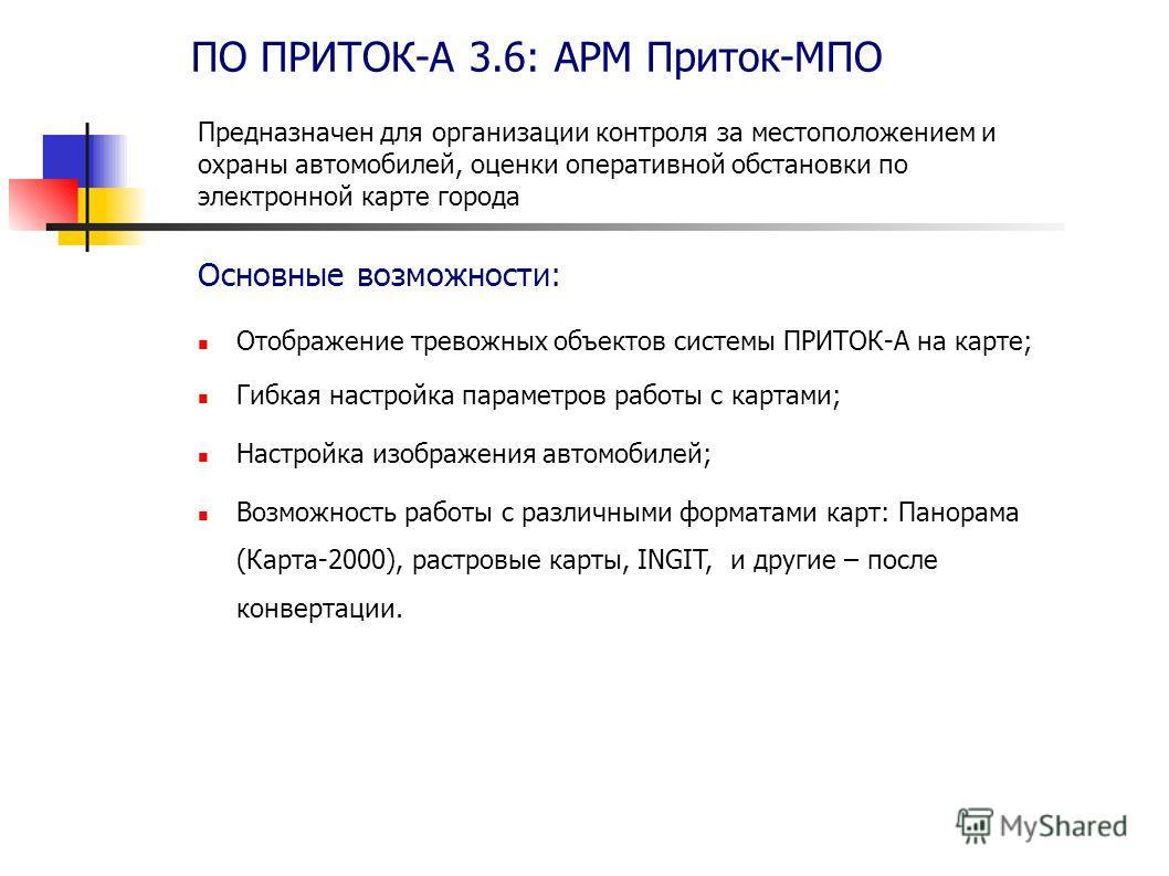 ПО ПРИТОК-А 3.6: АРМ Приток-МПО Отображение тревожных объектов системы ПРИТОК-А на карте; Гибкая настройка параметров работы с картами; Настройка изображения автомобилей; Возможность работы с различными форматами карт: Панорама (Карта-2000), растровы